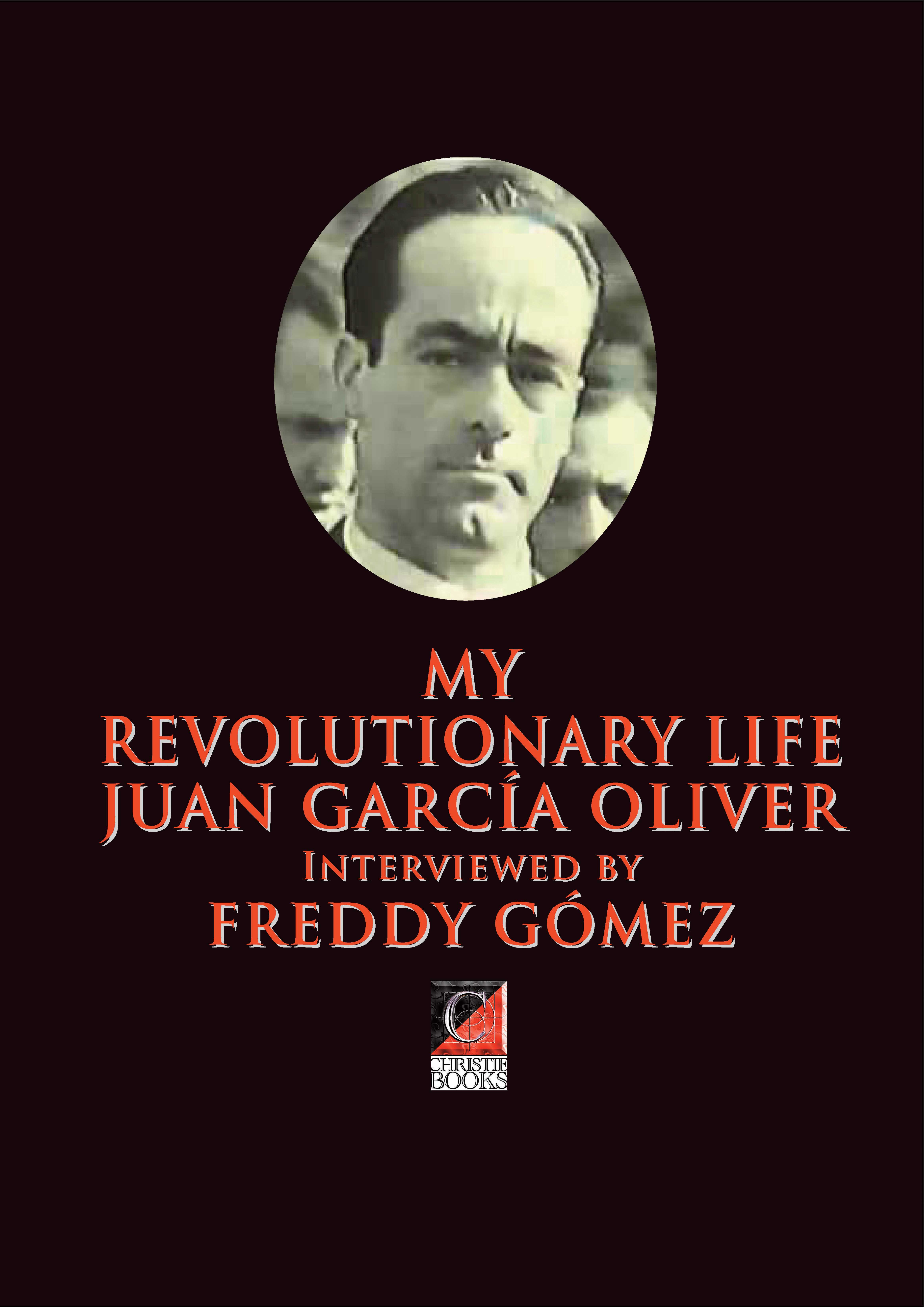 MY REVOLUTIONARY LIFE JUAN GARCÍA OLIVER Interviewed by FREDDY GÓMEZ
