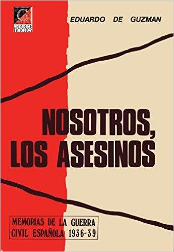 NOSOTROS, LOS ASESINOS. Memorias de la Guerra Civil Española 1936-39