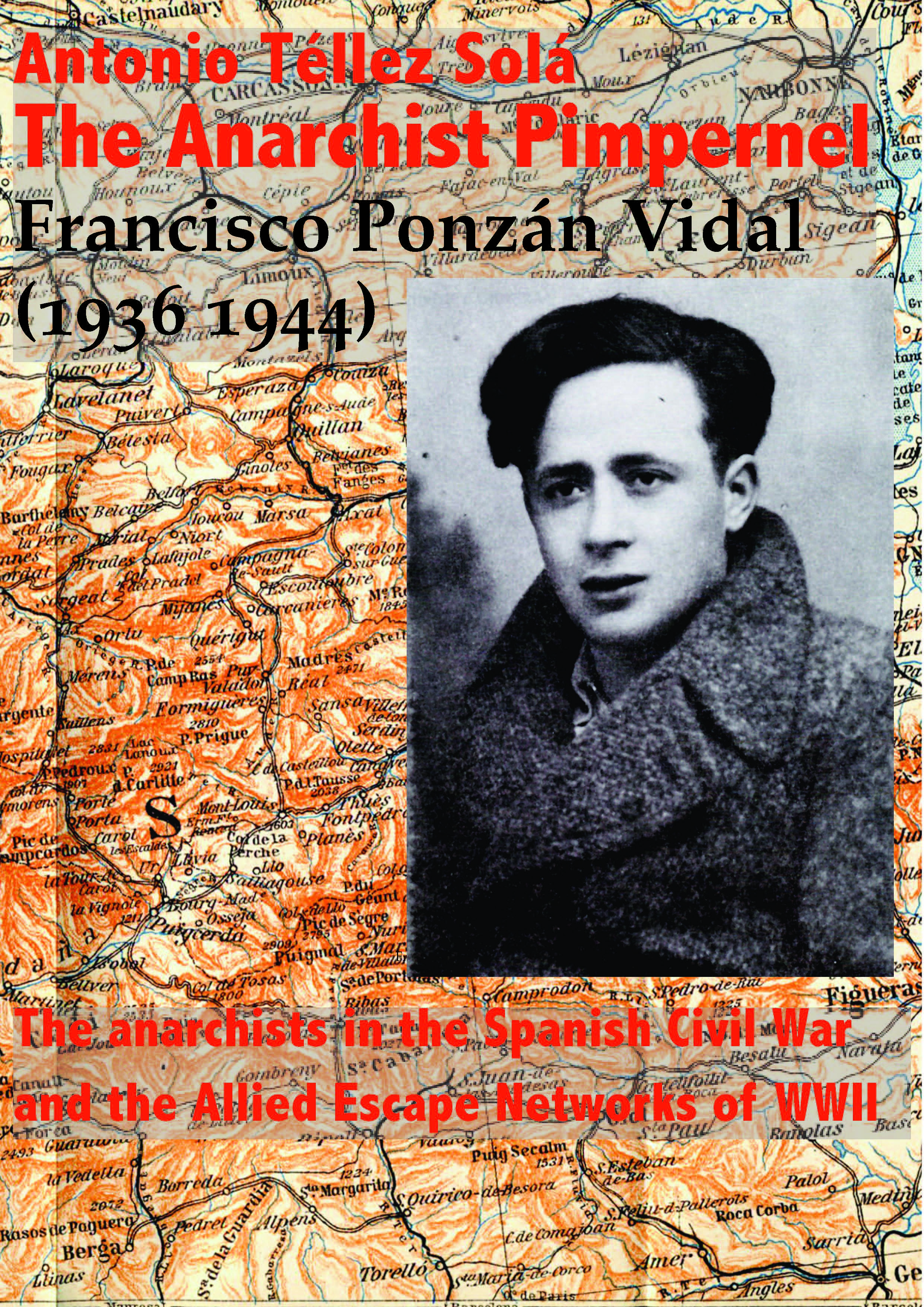 THE ANARCHIST PIMPERNEL. Francisco Ponzán Vidal (1936 1944). The anarchists in the Spanish Civil War and the Allied Escape Networks of WWII)
